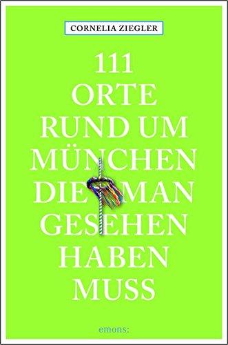 111 Orte rund um München, die man gesehen haben muss: Reiseführer