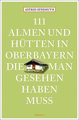 111 Almen und Hütten in Oberbayern, die man gesehen haben muss: Reiseführer (111 Orte ...)